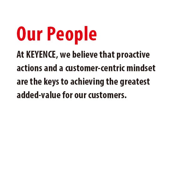 At KEYENCE, we believe that proactive actions and a customer-centric mindset are the keys to achieving the greatest added-value for our customers.